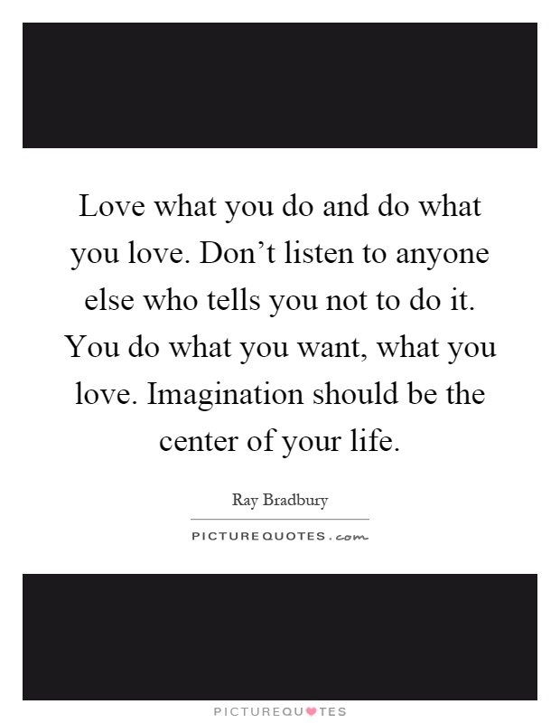 Love what you do and do what you love. Don't listen to anyone else who tells you not to do it. You do what you want, what you love. Imagination should be the center of your life Picture Quote #1
