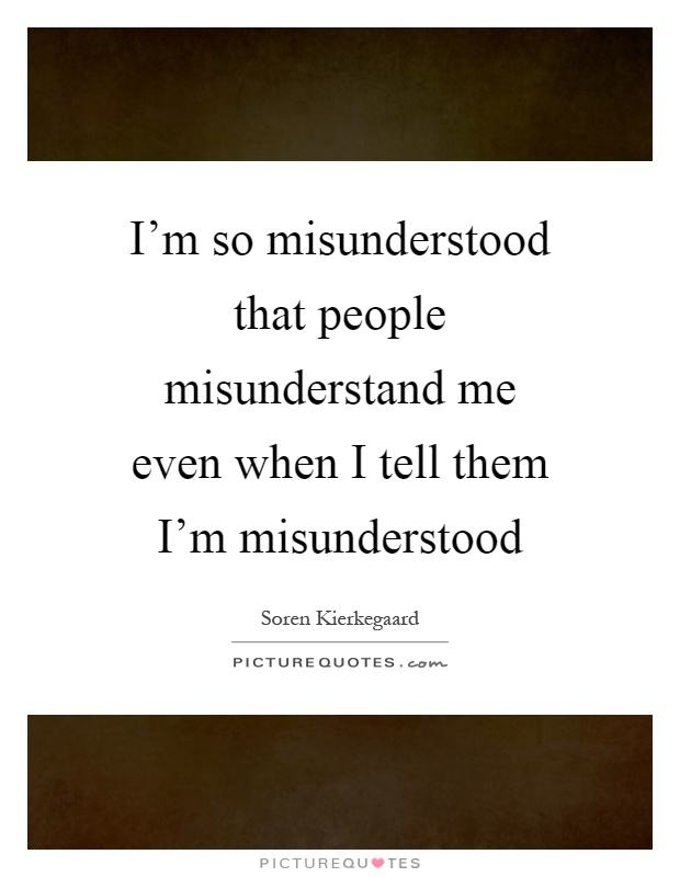 I'm so misunderstood that people misunderstand me even when I tell them I'm misunderstood Picture Quote #1