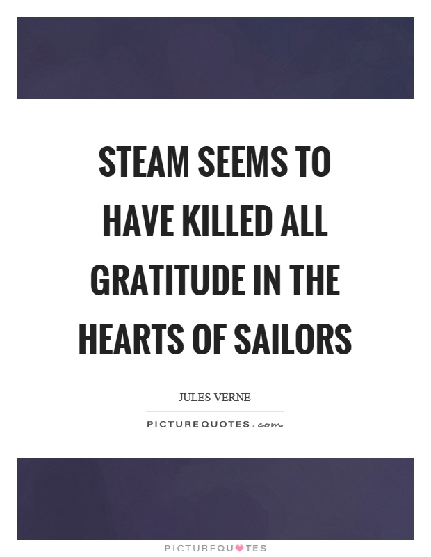 Steam seems to have killed all gratitude in the hearts of sailors Picture Quote #1