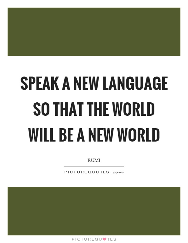 Speak a new language so that the world will be a new world Picture Quote #1
