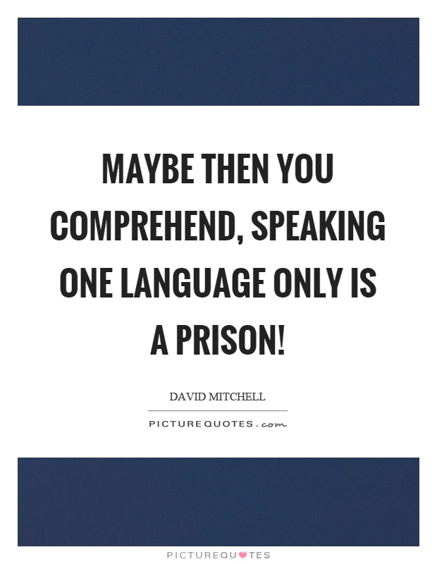 Maybe then you comprehend, speaking one language only is a prison! Picture Quote #1