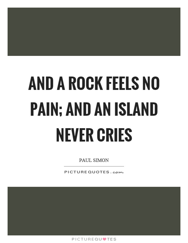 And a rock feels no pain; And an island never cries Picture Quote #1