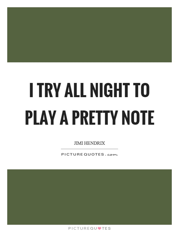 I try all night to play a pretty note Picture Quote #1