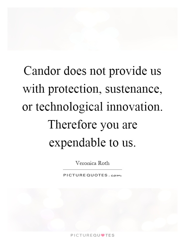 Candor does not provide us with protection, sustenance, or technological innovation. Therefore you are expendable to us Picture Quote #1