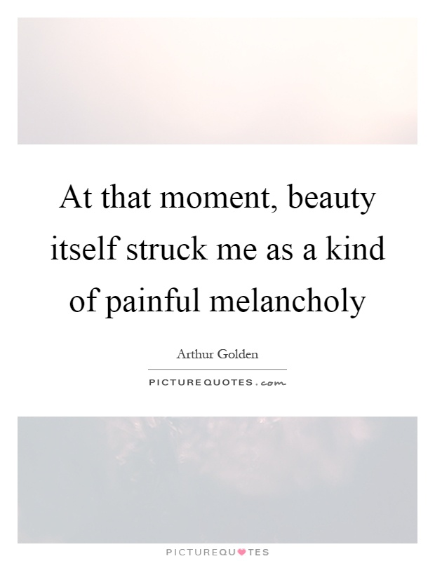 At that moment, beauty itself struck me as a kind of painful melancholy Picture Quote #1