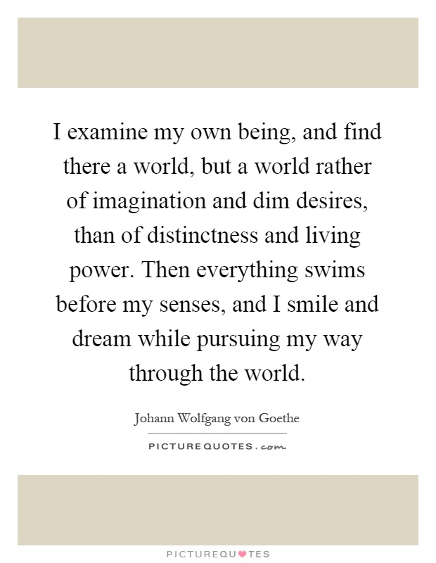 I examine my own being, and find there a world, but a world rather of imagination and dim desires, than of distinctness and living power. Then everything swims before my senses, and I smile and dream while pursuing my way through the world Picture Quote #1