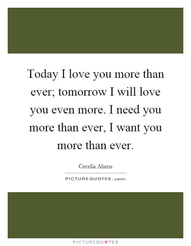 Today I love you more than ever; tomorrow I will love you even more. I need you more than ever, I want you more than ever Picture Quote #1