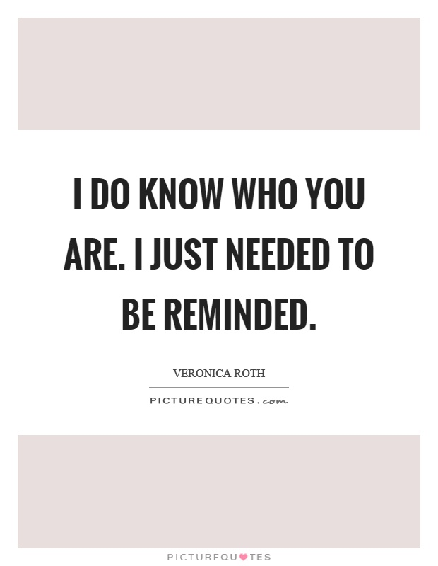 I do know who you are. I just needed to be reminded Picture Quote #1