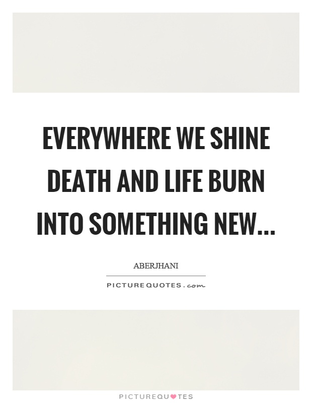 Everywhere We Shine Death And Life Burn Into Something Picture Inspiration Quotes About Death And Life