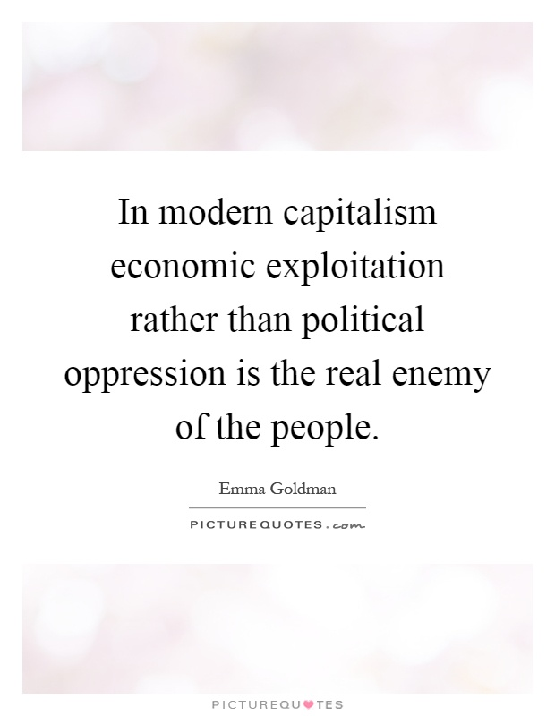 In modern capitalism economic exploitation rather than political oppression is the real enemy of the people Picture Quote #1