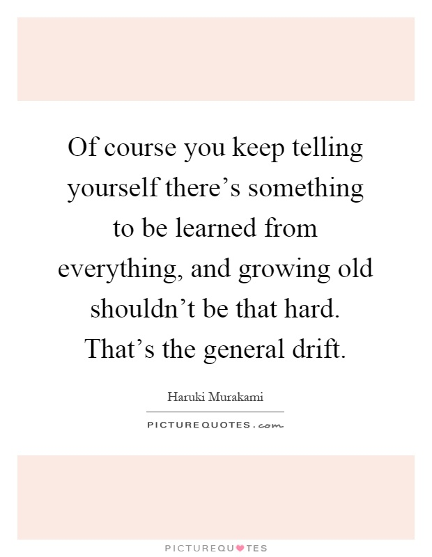 Of course you keep telling yourself there's something to be learned from everything, and growing old shouldn't be that hard. That's the general drift Picture Quote #1