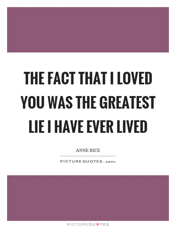 The fact that I loved you was the greatest lie I have ever lived Picture Quote #1