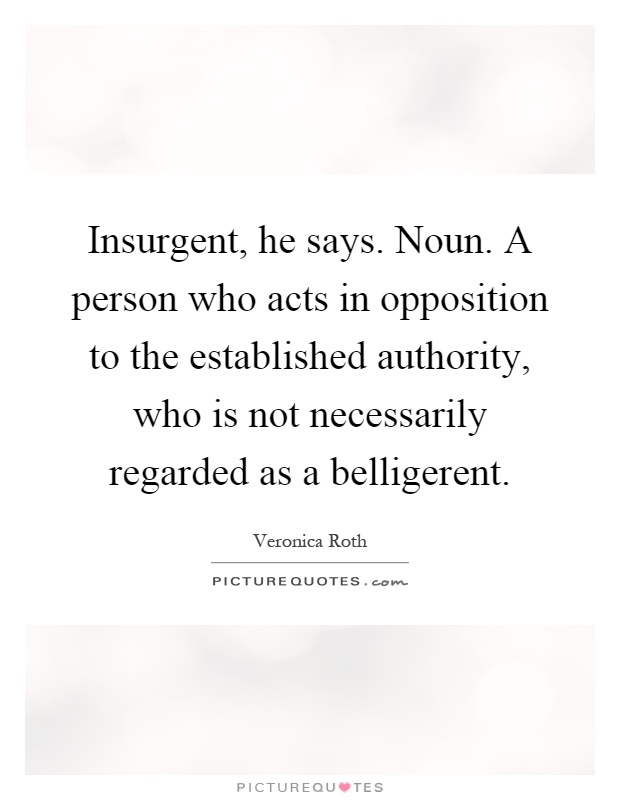 Insurgent, he says. Noun. A person who acts in opposition to the established authority, who is not necessarily regarded as a belligerent Picture Quote #1