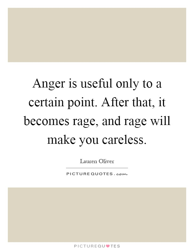 Anger is useful only to a certain point. After that, it becomes rage, and rage will make you careless Picture Quote #1