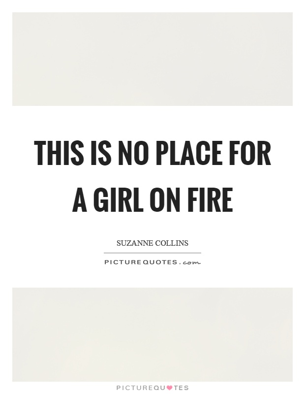 This is no place for a girl on fire Picture Quote #1