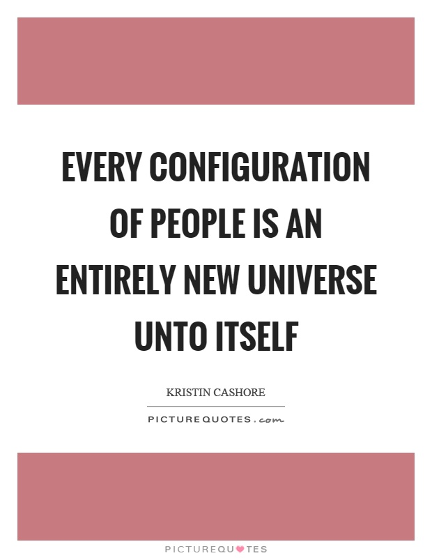Every configuration of people is an entirely new universe unto itself Picture Quote #1
