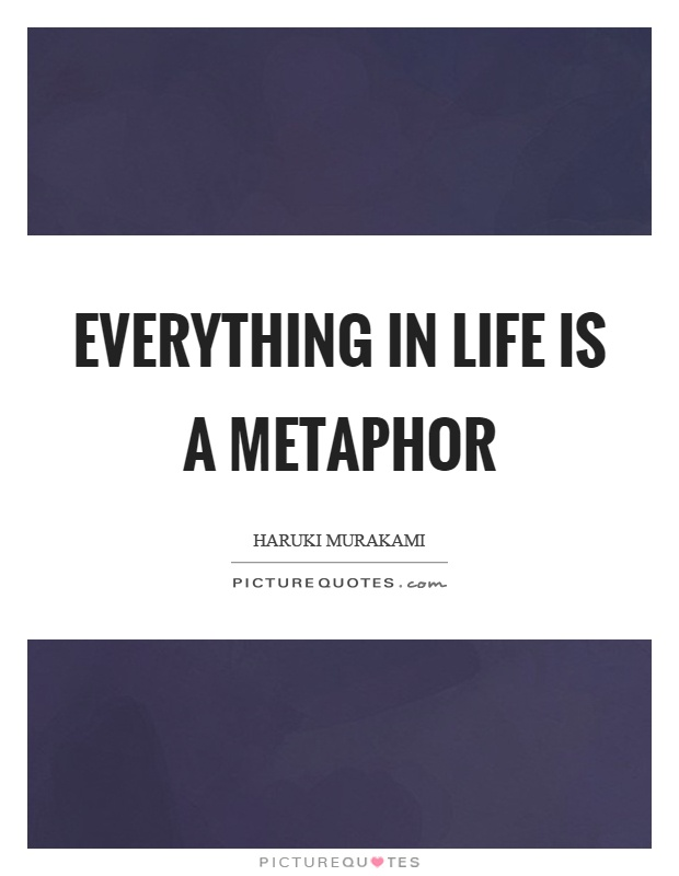 Everything in life is a metaphor Picture Quote #1