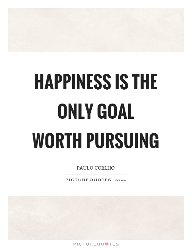 Happiness is the only goal worth pursuing Picture Quote #1