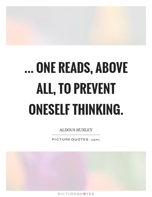 ... one reads, above all, to prevent oneself thinking Picture Quote #1