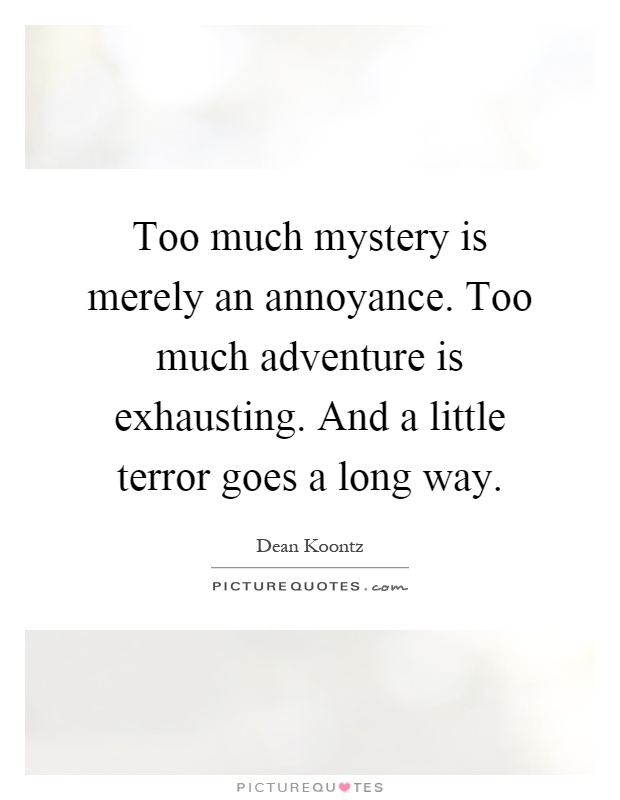 Too much mystery is merely an annoyance. Too much adventure is exhausting. And a little terror goes a long way Picture Quote #1