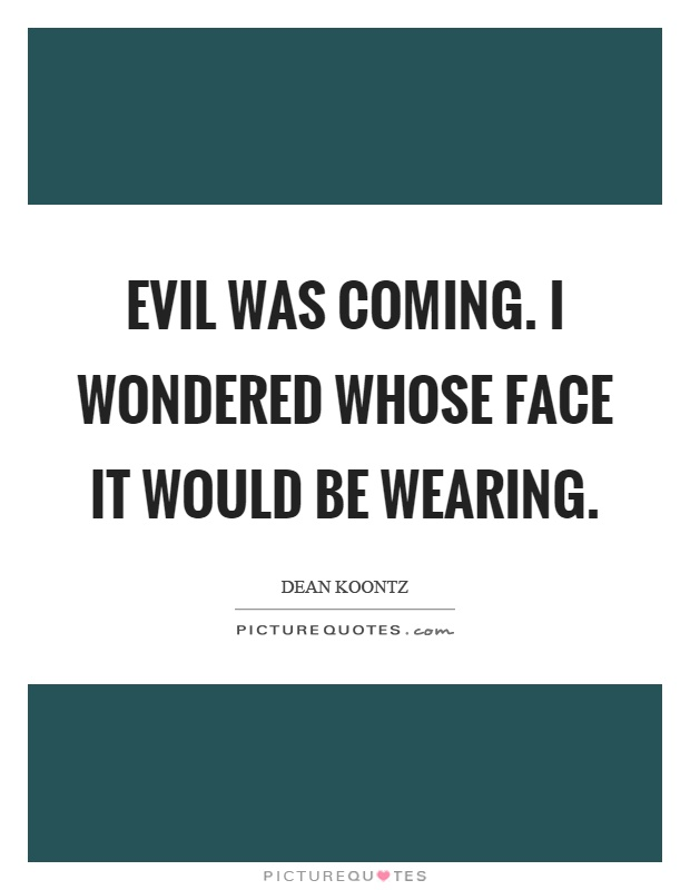 Evil was coming. I wondered whose face it would be wearing Picture Quote #1