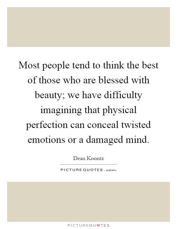 Most people tend to think the best of those who are blessed with beauty; we have difficulty imagining that physical perfection can conceal twisted emotions or a damaged mind Picture Quote #1