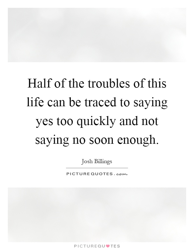 Half of the troubles of this life can be traced to saying yes too quickly and not saying no soon enough Picture Quote #1