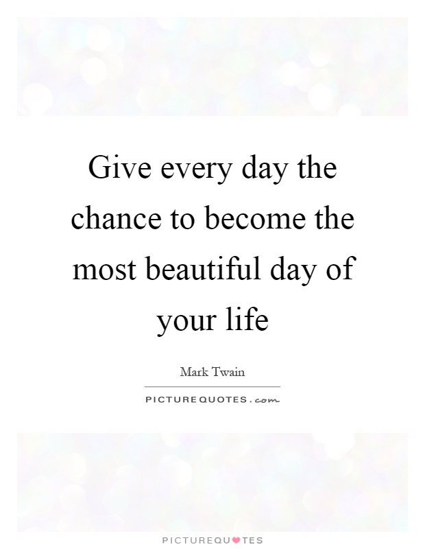 Give every day the chance to become the most beautiful day of your life Picture Quote #1
