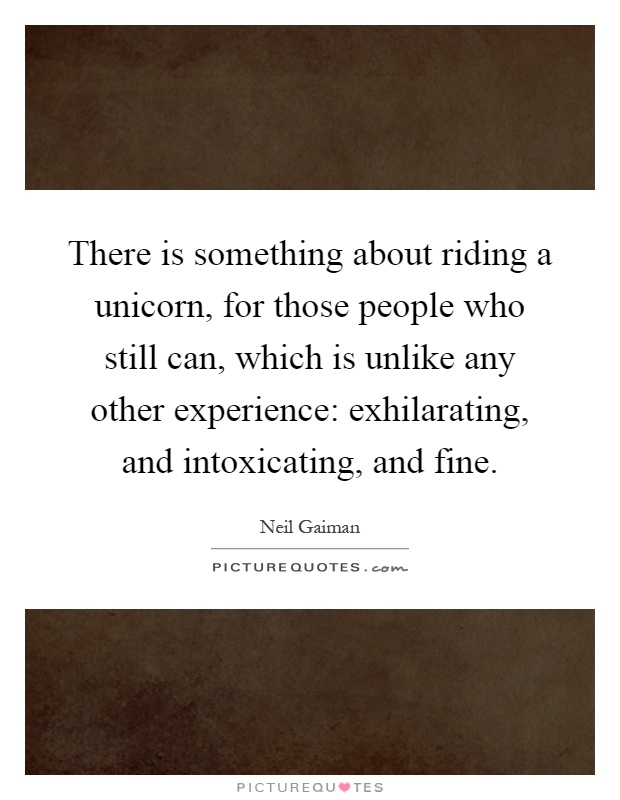 There is something about riding a unicorn, for those people who still can, which is unlike any other experience: exhilarating, and intoxicating, and fine Picture Quote #1