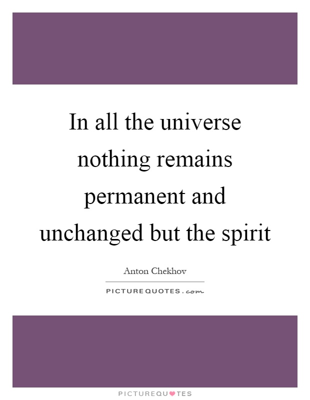 In all the universe nothing remains permanent and unchanged but the spirit Picture Quote #1