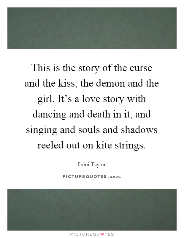 This is the story of the curse and the kiss, the demon and the girl. It's a love story with dancing and death in it, and singing and souls and shadows reeled out on kite strings Picture Quote #1
