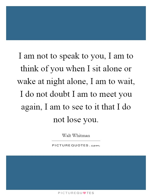 I am not to speak to you, I am to think of you when I sit alone or wake at night alone, I am to wait, I do not doubt I am to meet you again, I am to see to it that I do not lose you Picture Quote #1