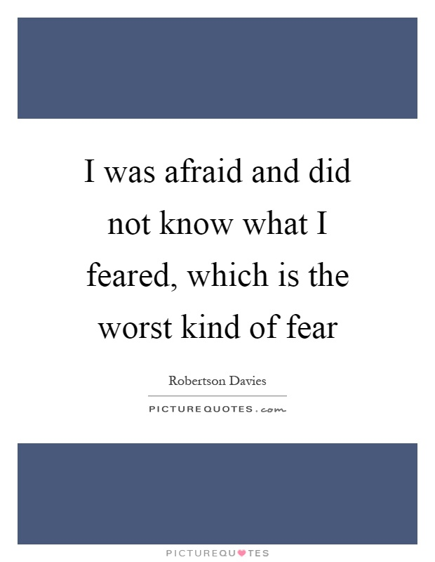 I was afraid and did not know what I feared, which is the worst kind of fear Picture Quote #1