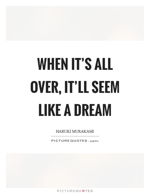 When it's all over, it'll seem like a dream Picture Quote #1