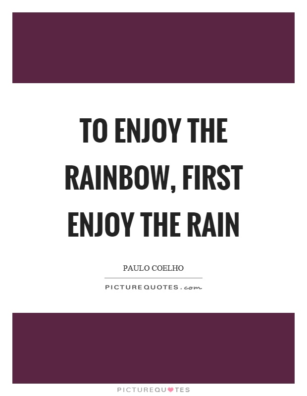 To enjoy the rainbow, first enjoy the rain Picture Quote #1