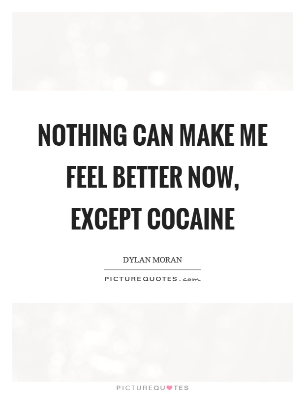 Nothing can make me feel better now, except cocaine Picture Quote #1