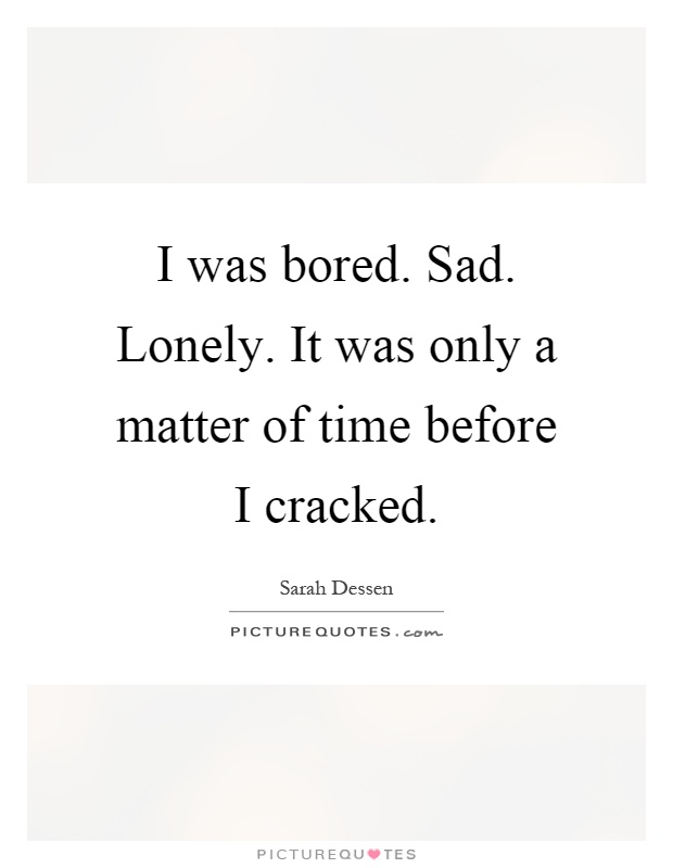 I was bored. Sad. Lonely. It was only a matter of time before I cracked Picture Quote #1