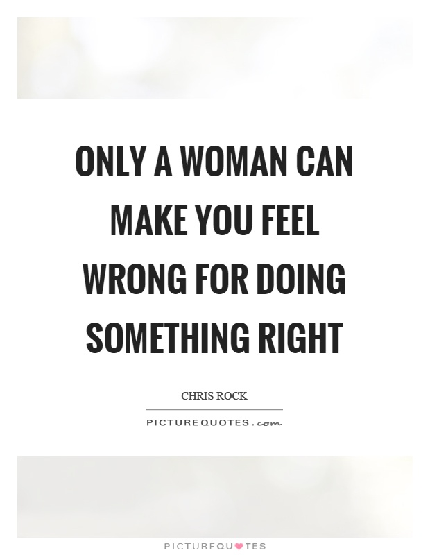 Only a woman can make you feel wrong for doing something right Picture Quote #1