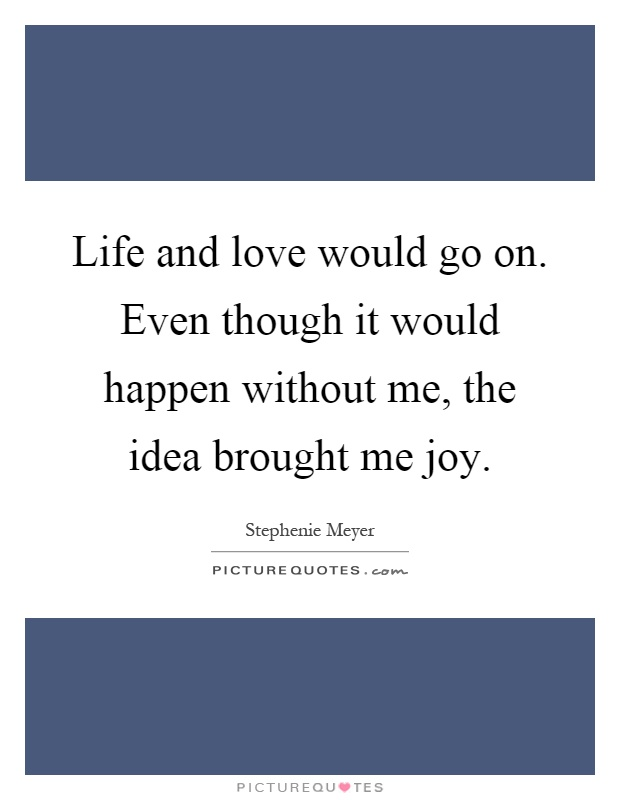 Life and love would go on. Even though it would happen without me, the idea brought me joy Picture Quote #1