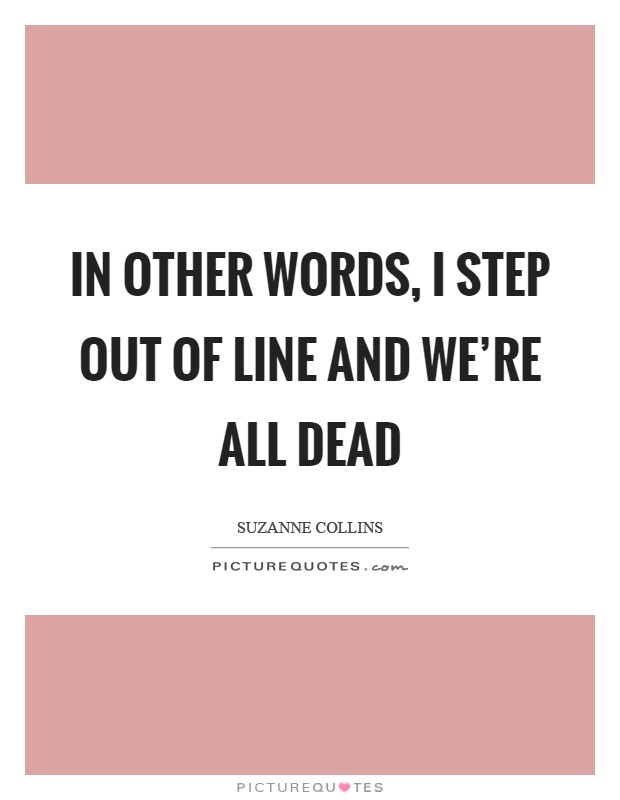 In other words, I step out of line and we're all dead Picture Quote #1