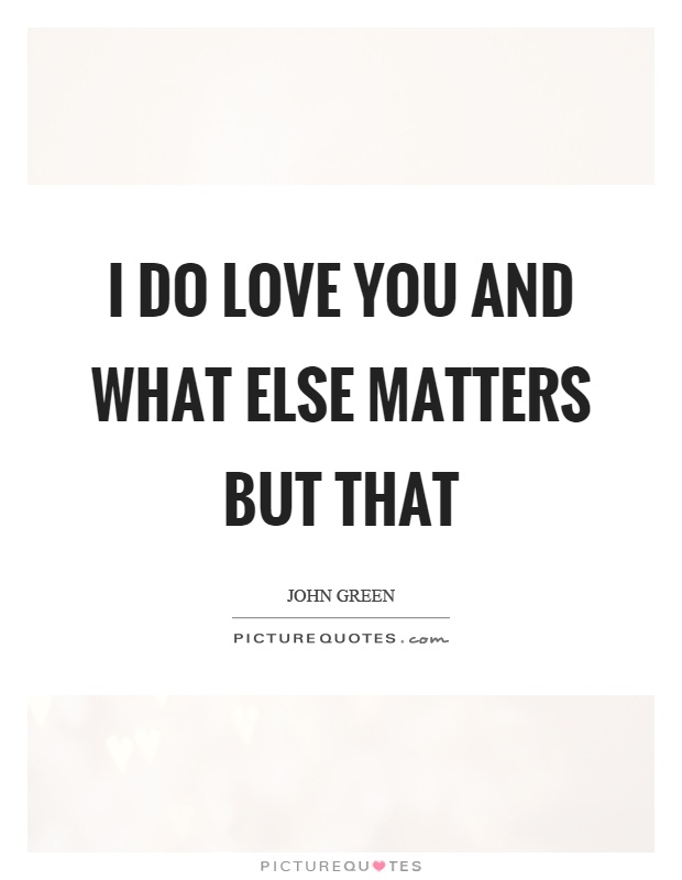 I do love you and what else matters but that Picture Quote #1