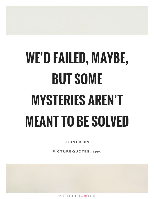 We'd failed, maybe, but some mysteries aren't meant to be solved Picture Quote #1