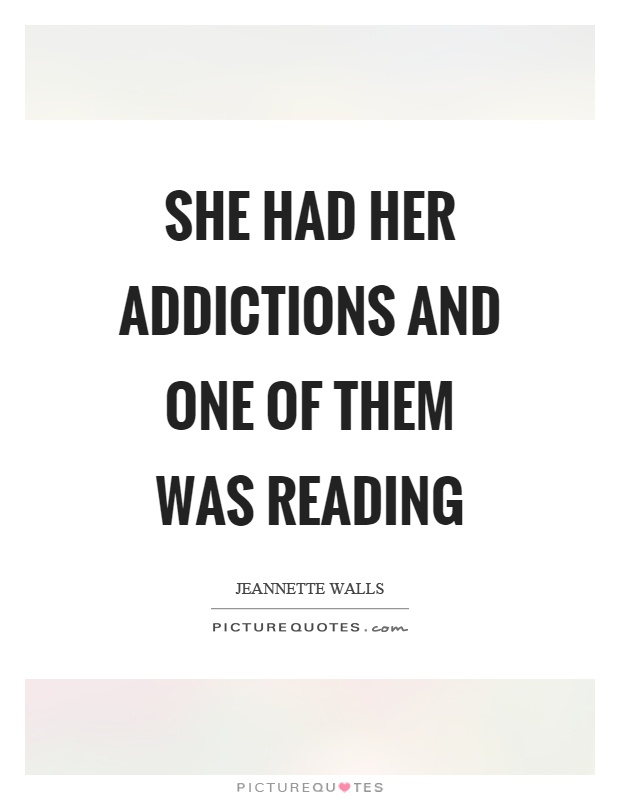 She had her addictions and one of them was reading Picture Quote #1