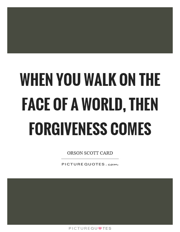 When you walk on the face of a world, then forgiveness comes Picture Quote #1