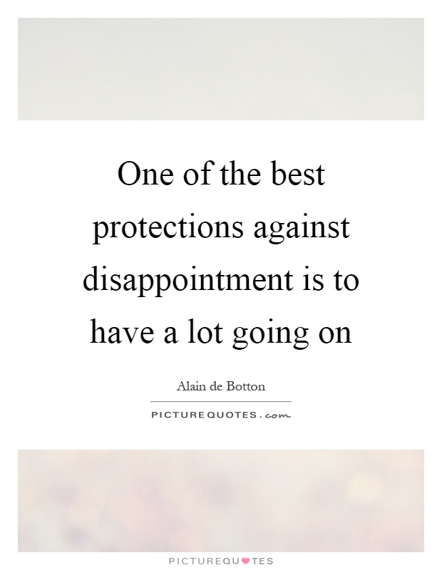 One of the best protections against disappointment is to have a lot going on Picture Quote #1