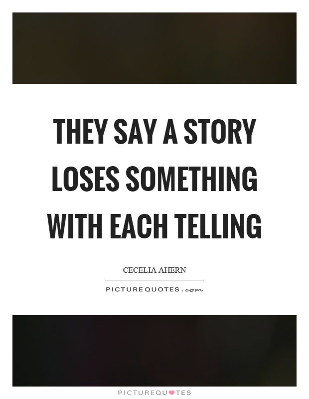They say a story loses something with each telling Picture Quote #1