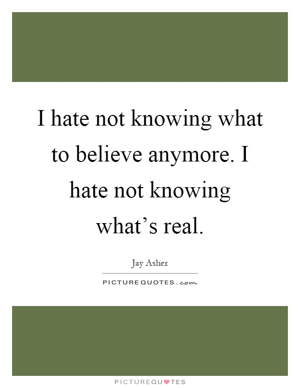 I hate not knowing what to believe anymore. I hate not knowing what's real Picture Quote #1