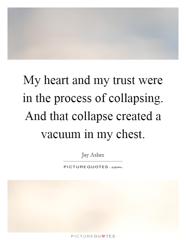 My heart and my trust were in the process of collapsing. And that collapse created a vacuum in my chest Picture Quote #1