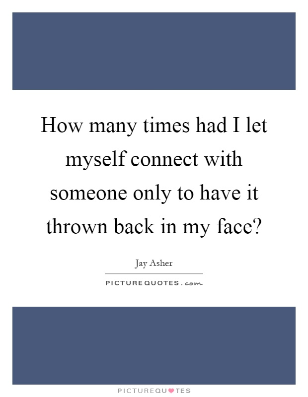 How many times had I let myself connect with someone only to have it thrown back in my face? Picture Quote #1