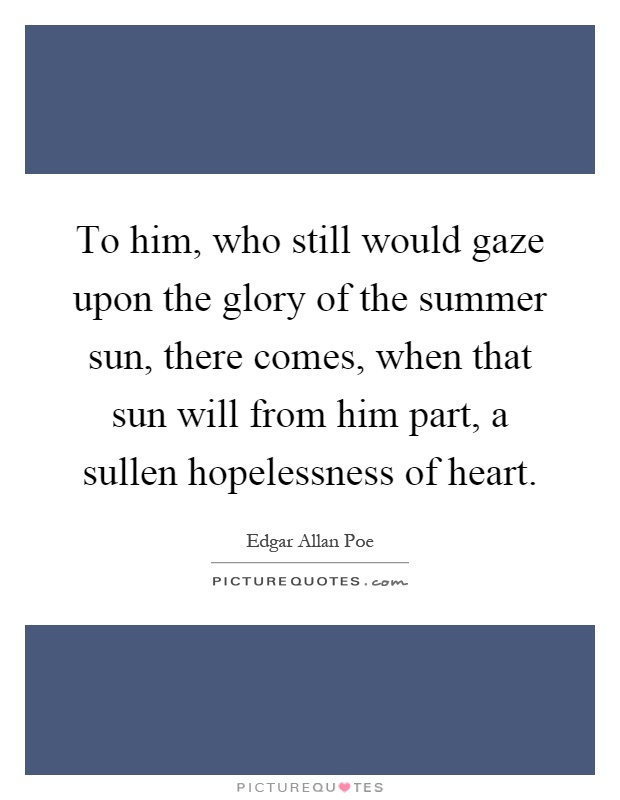 To him, who still would gaze upon the glory of the summer sun, there comes, when that sun will from him part, a sullen hopelessness of heart Picture Quote #1